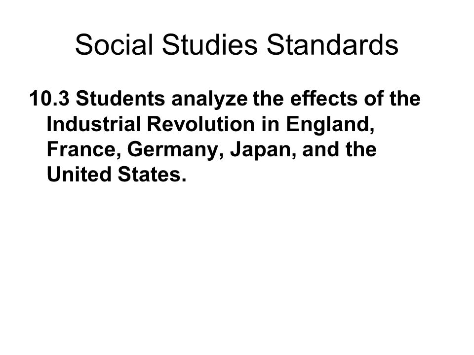 Social Studies Standards 10.3 Students analyze the effects of the Industrial Revolution in England, France, Germany, Japan, and the United States.