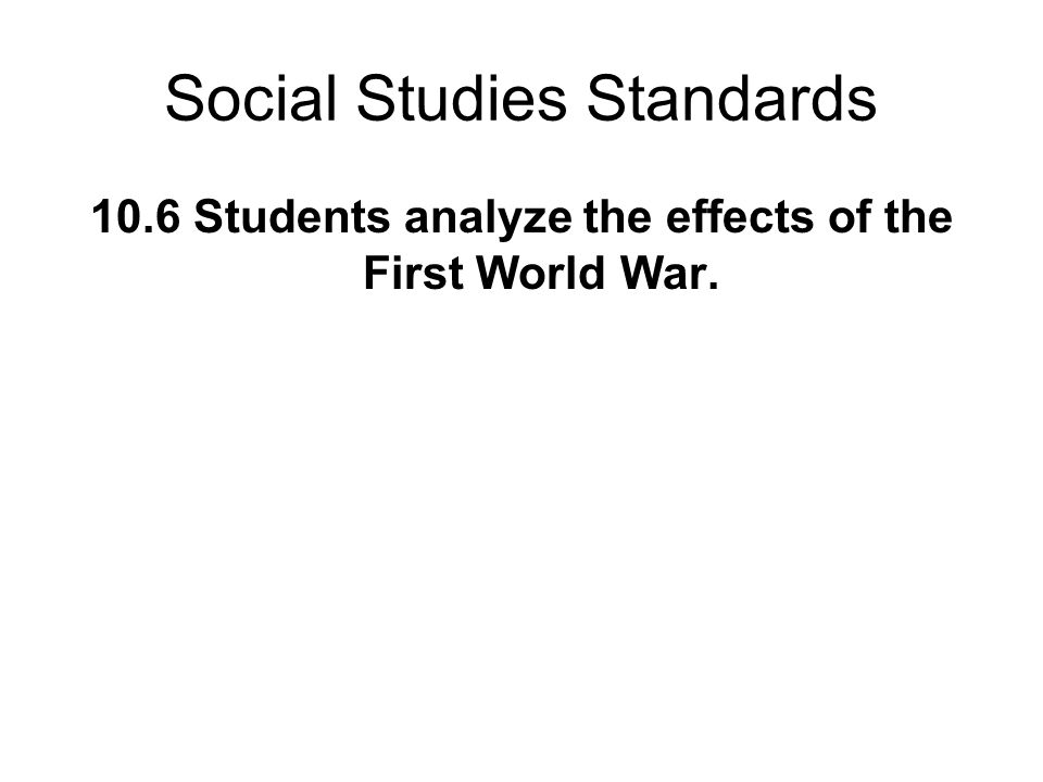 Social Studies Standards 10.6 Students analyze the effects of the First World War.