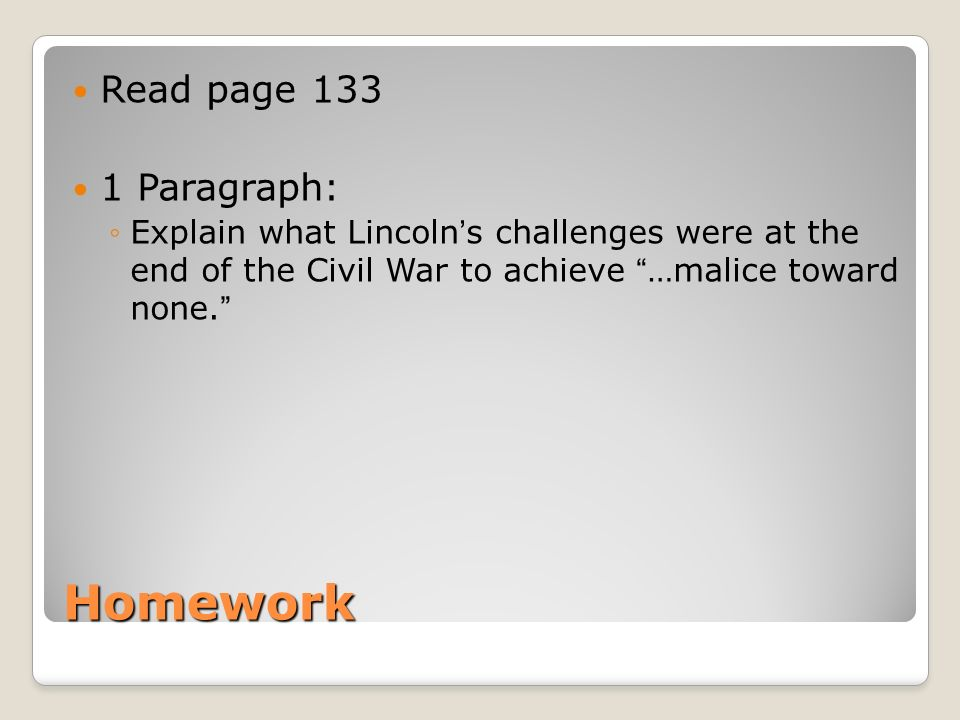 Homework Read page 133 1 Paragraph: Explain what Lincolns challenges were at the end of the Civil War to achieve …malice toward none.