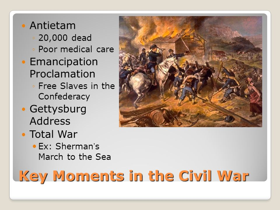 Key Moments in the Civil War Antietam 20,000 dead Poor medical care Emancipation Proclamation Free Slaves in the Confederacy Gettysburg Address Total