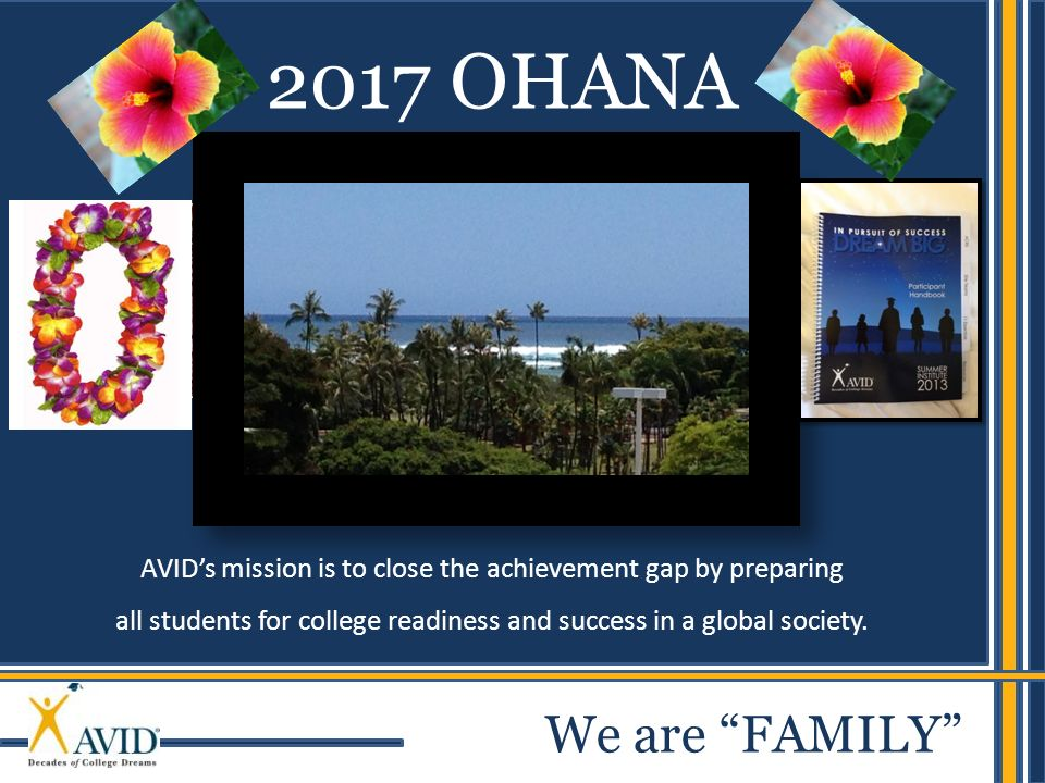 AVIDs mission is to close the achievement gap by preparing all students for college readiness and success in a global society. 2017 OHANA We are FAMIL