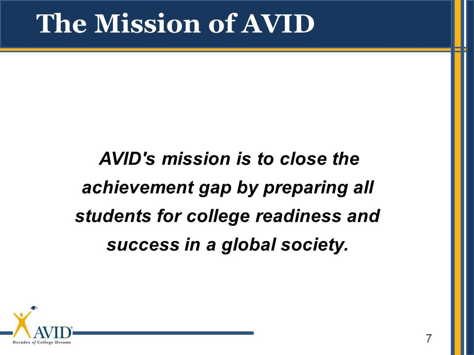 7 AVID's mission is to close the achievement gap by preparing all students for college readiness and success in a global society. The Mission of AVID