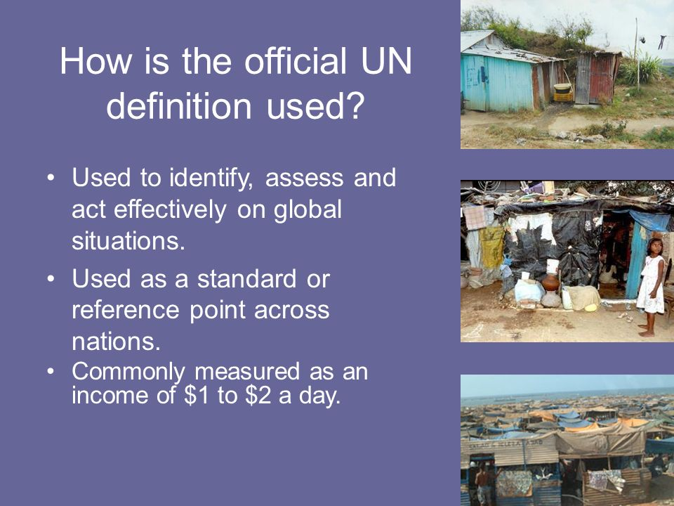 How is the official UN definition used? Used to identify, assess and act effectively on global situations. Used as a standard or reference point acros