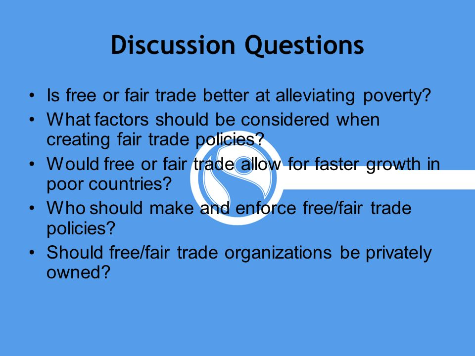 Discussion Questions Is free or fair trade better at alleviating poverty? What factors should be considered when creating fair trade policies? Would f