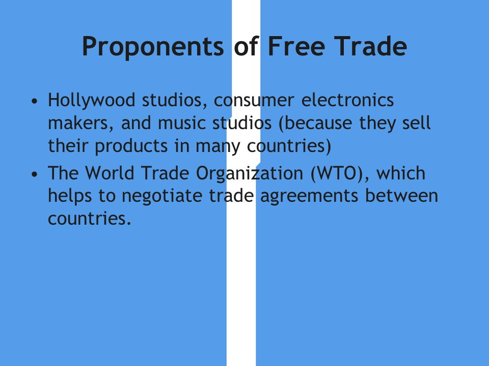 Proponents of Free Trade Hollywood studios, consumer electronics makers, and music studios (because they sell their products in many countries) The Wo