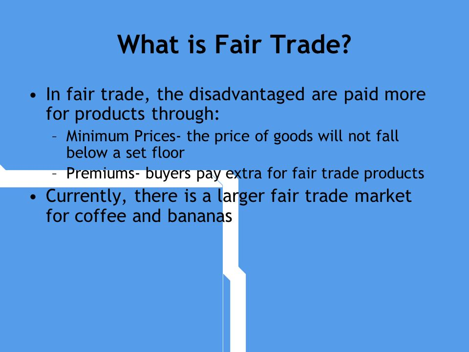 What is Fair Trade? In fair trade, the disadvantaged are paid more for products through: –Minimum Prices- the price of goods will not fall below a set