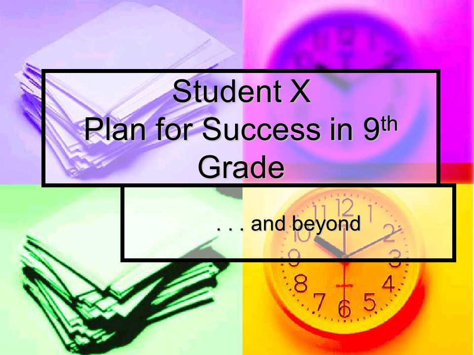 Student X Plan for Success in 9 th Grade... and beyond