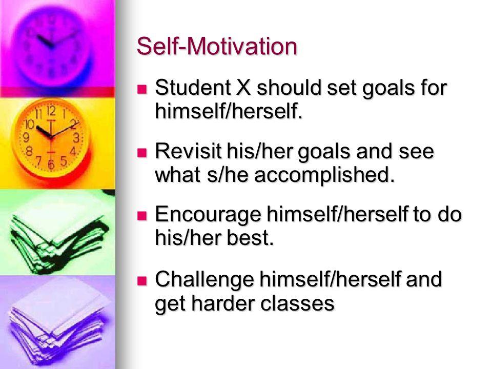 Self-Motivation Student X should set goals for himself/herself.