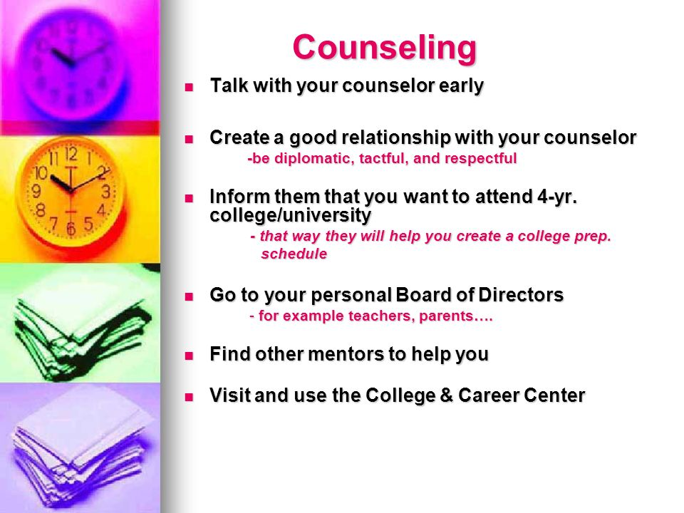 Counseling Counseling Talk with your counselor early Talk with your counselor early Create a good relationship with your counselor Create a good relationship with your counselor -be diplomatic, tactful, and respectful -be diplomatic, tactful, and respectful Inform them that you want to attend 4-yr.