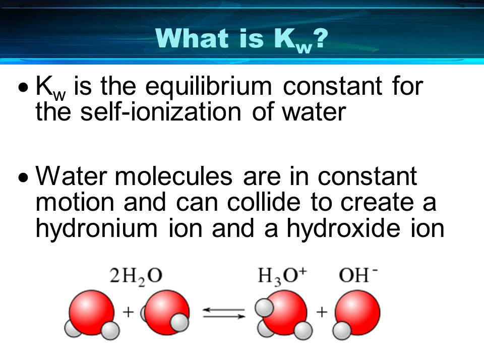 What is K w ? K w is the equilibrium constant for the self-ionization of water Water molecules are in constant motion and can collide to create a hydr