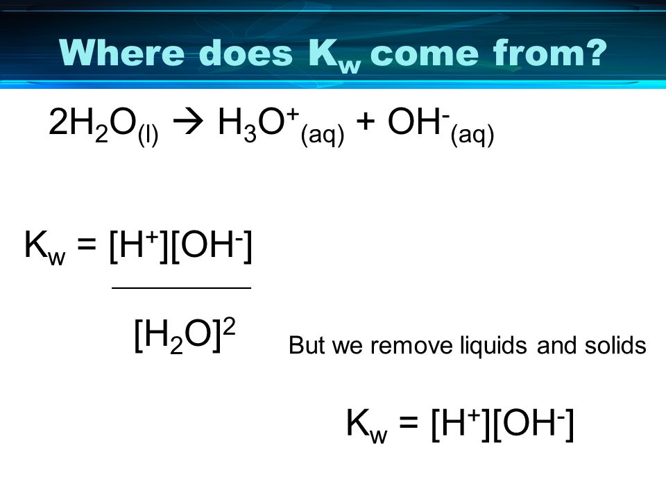 Where does K w come from? 2H 2 O (l) H 3 O + (aq) + OH - (aq) K w = [H + ][OH - ] __________ [H 2 O] 2 K w = [H + ][OH - ] But we remove liquids and s