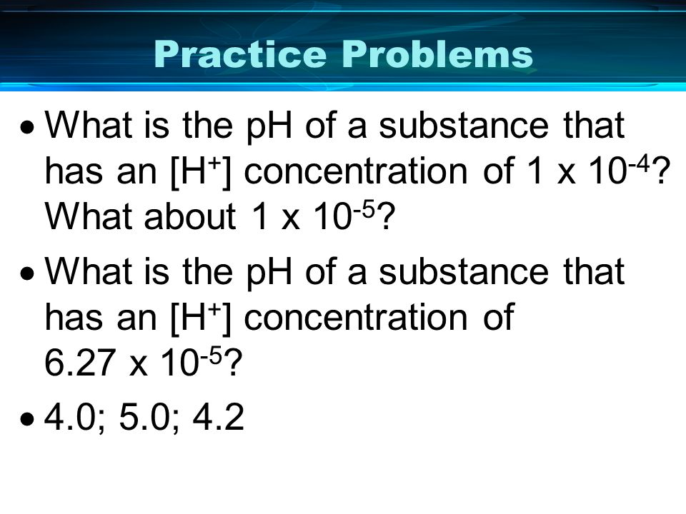 Practice Problems What is the pH of a substance that has an [H + ] concentration of 1 x 10 -4 ? What about 1 x 10 -5 ? What is the pH of a substance t