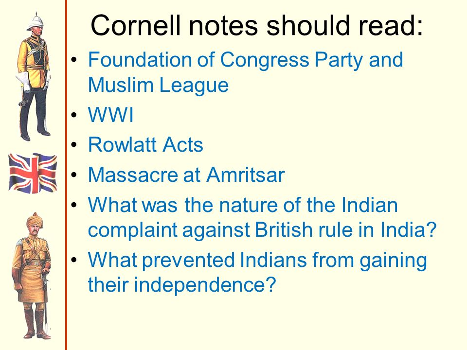 Cornell notes should read: Foundation of Congress Party and Muslim League WWI Rowlatt Acts Massacre at Amritsar What was the nature of the Indian complaint against British rule in India.