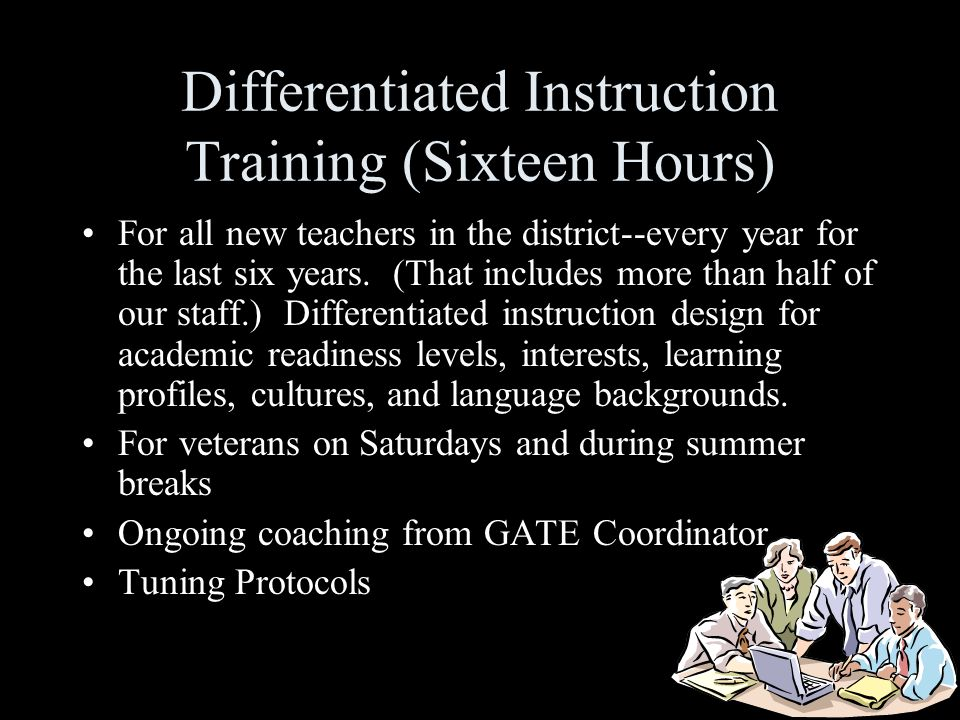 Differentiated Instruction Training (Sixteen Hours) For all new teachers in the district--every year for the last six years. (That includes more than