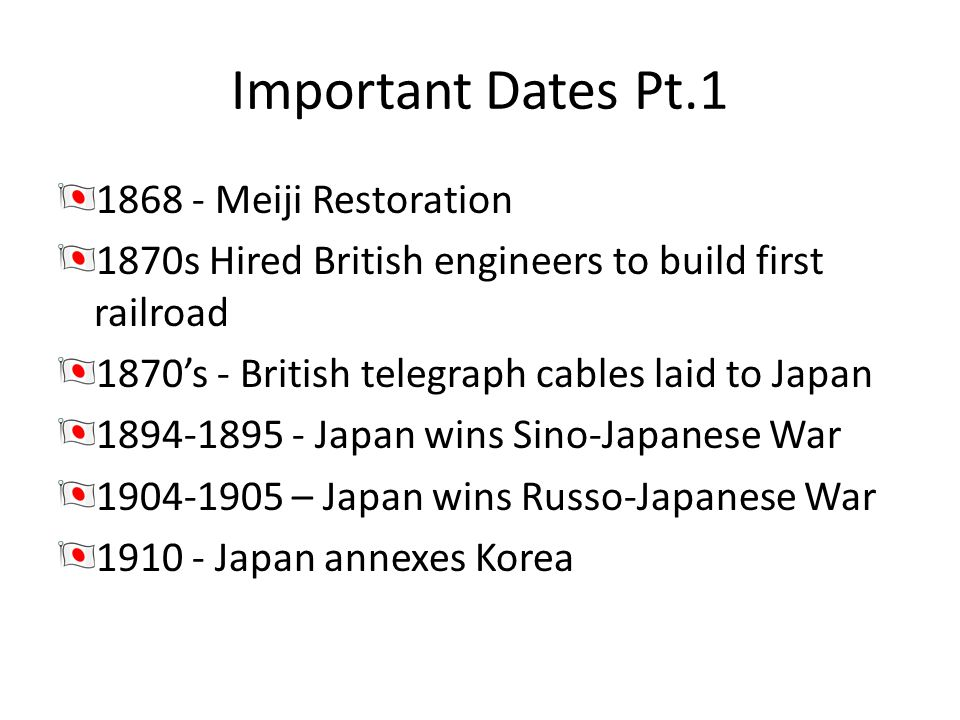 Important Dates Pt.1 1868 - Meiji Restoration 1870s Hired British engineers to build first railroad 1870s - British telegraph cables laid to Japan 189