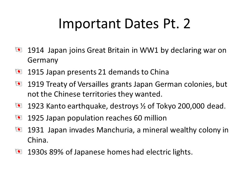 Important Dates Pt. 2 1914 Japan joins Great Britain in WW1 by declaring war on Germany 1915 Japan presents 21 demands to China 1919 Treaty of Versail