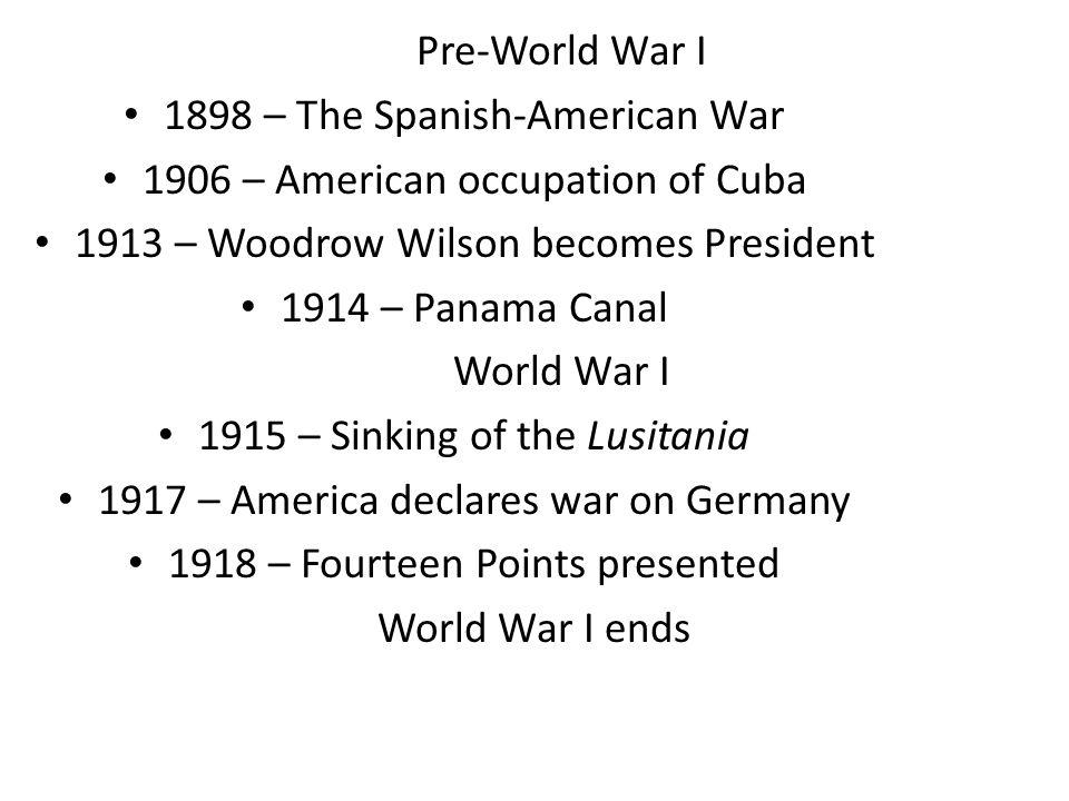 Pre-World War I 1898 – The Spanish-American War 1906 – American occupation of Cuba 1913 – Woodrow Wilson becomes President 1914 – Panama Canal World W