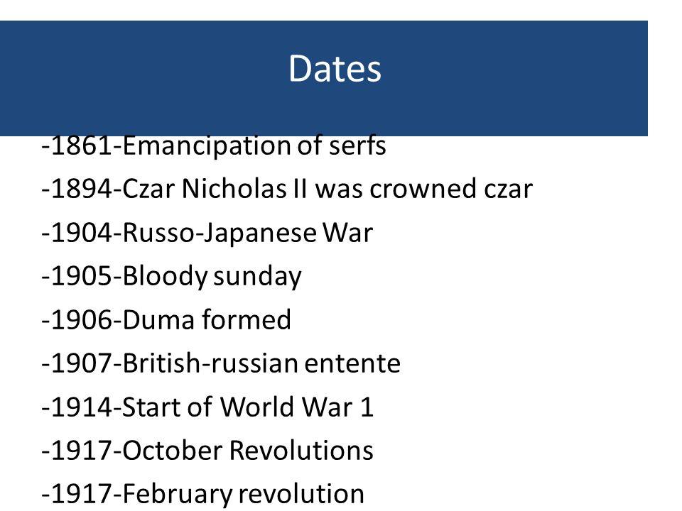 Dates -1861-Emancipation of serfs -1894-Czar Nicholas II was crowned czar -1904-Russo-Japanese War -1905-Bloody sunday -1906-Duma formed -1907-British