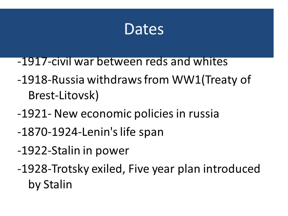 Dates -1917-civil war between reds and whites -1918-Russia withdraws from WW1(Treaty of Brest-Litovsk) -1921- New economic policies in russia -1870-19