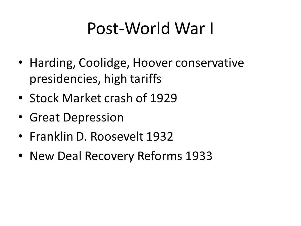 Post-World War I Harding, Coolidge, Hoover conservative presidencies, high tariffs Stock Market crash of 1929 Great Depression Franklin D. Roosevelt 1