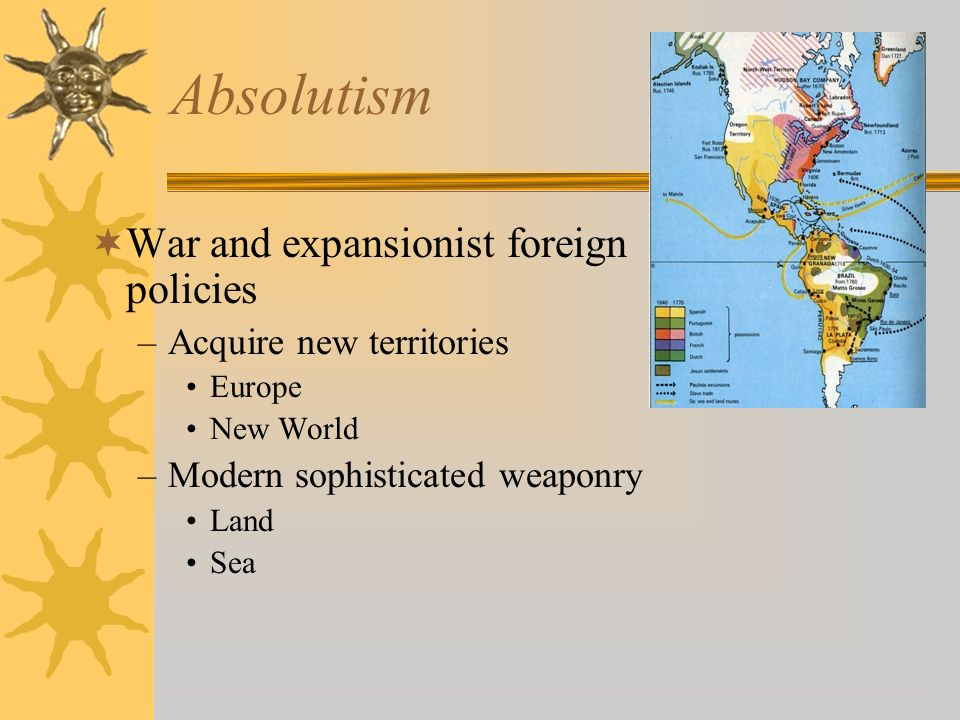 Absolutism War and expansionist foreign policies –Acquire new territories Europe New World –Modern sophisticated weaponry Land Sea