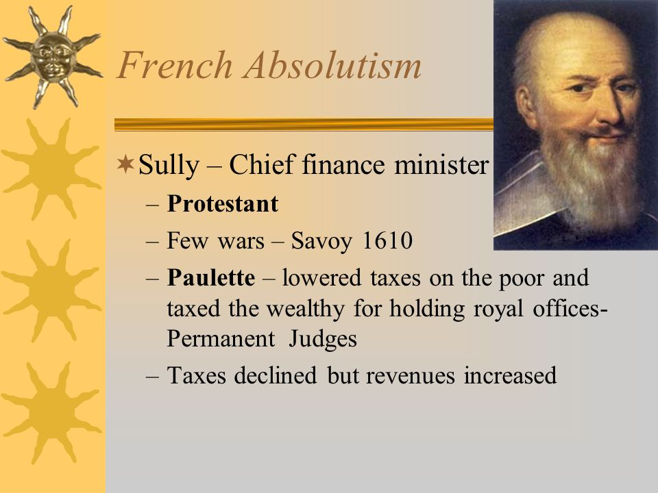 French Absolutism Sully – Chief finance minister –Protestant –Few wars – Savoy 1610 –Paulette – lowered taxes on the poor and taxed the wealthy for ho