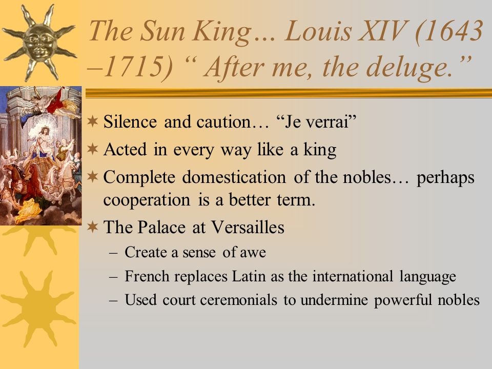 The Sun King… Louis XIV (1643 –1715) After me, the deluge. Silence and caution… Je verrai Acted in every way like a king Complete domestication of the