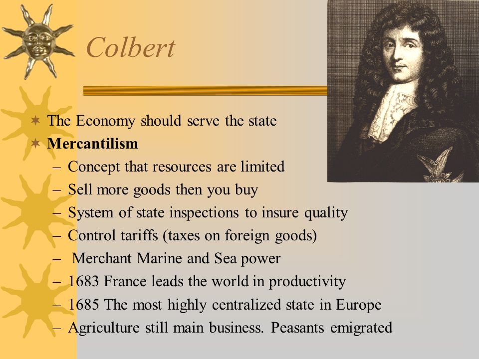 Colbert The Economy should serve the state Mercantilism –Concept that resources are limited –Sell more goods then you buy –System of state inspections