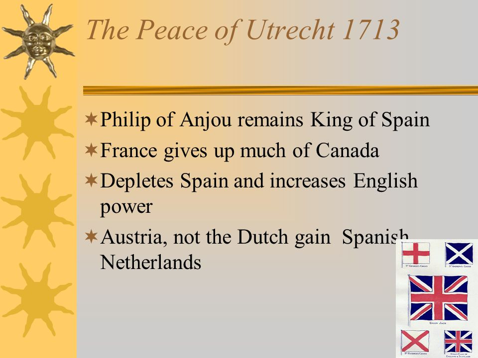 The Peace of Utrecht 1713 Philip of Anjou remains King of Spain France gives up much of Canada Depletes Spain and increases English power Austria, not