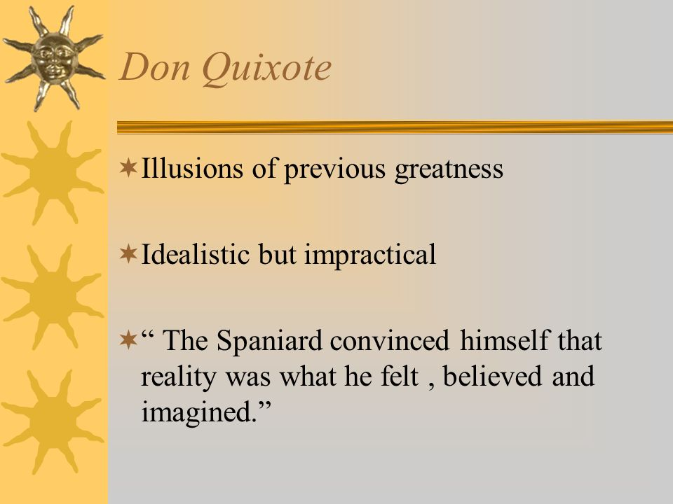 Don Quixote Illusions of previous greatness Idealistic but impractical The Spaniard convinced himself that reality was what he felt, believed and imag