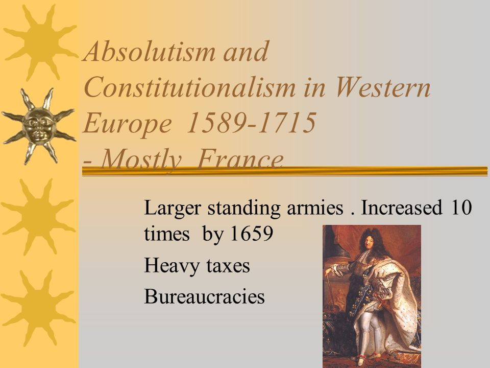 Absolutism and Constitutionalism in Western Europe 1589-1715 - Mostly France Larger standing armies. Increased 10 times by 1659 Heavy taxes Bureaucrac