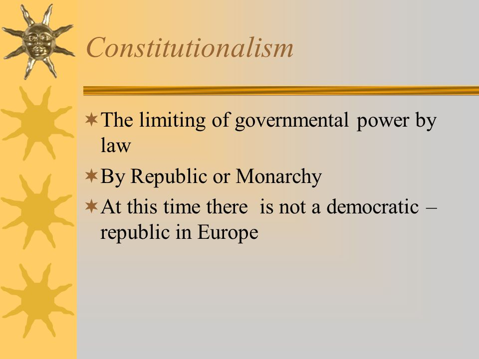 Constitutionalism The limiting of governmental power by law By Republic or Monarchy At this time there is not a democratic – republic in Europe