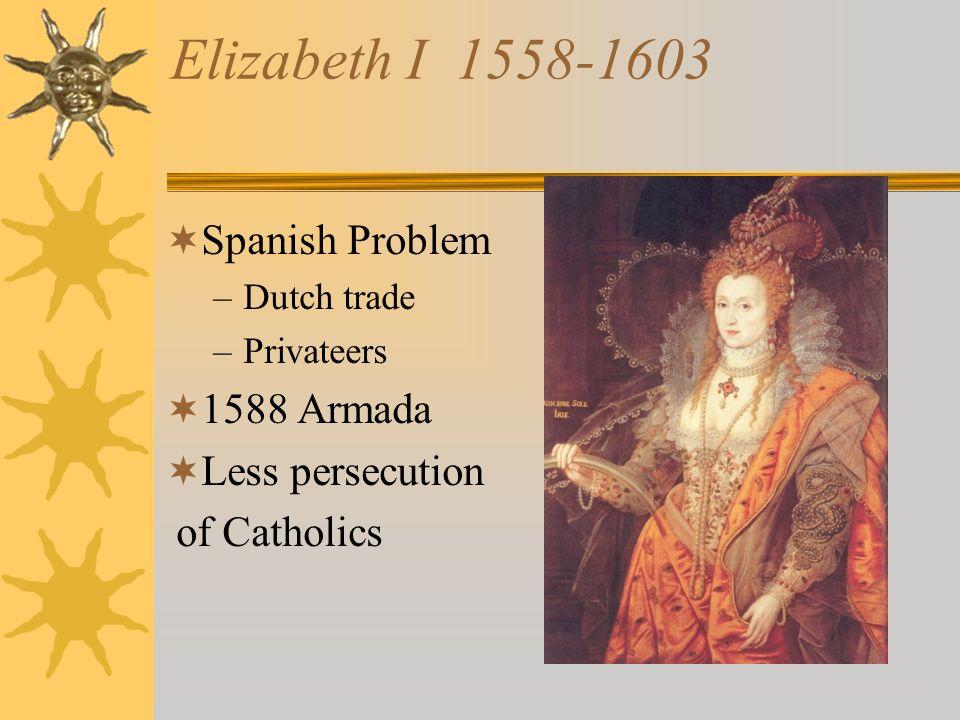 Elizabeth I 1558-1603 Spanish Problem –Dutch trade –Privateers 1588 Armada Less persecution of Catholics
