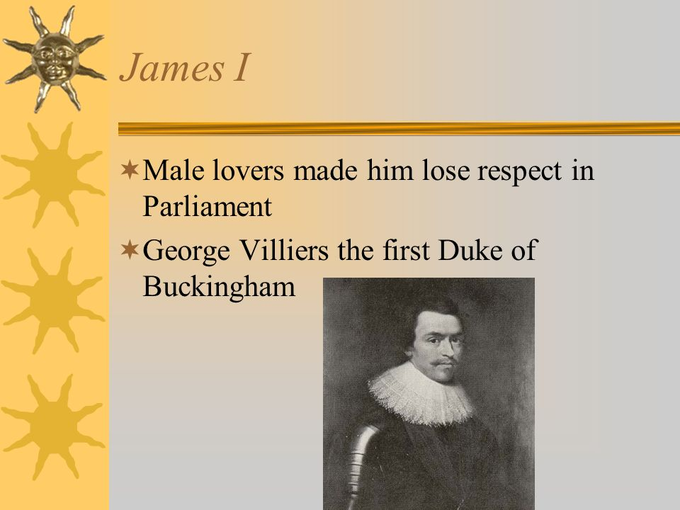 James I Male lovers made him lose respect in Parliament George Villiers the first Duke of Buckingham