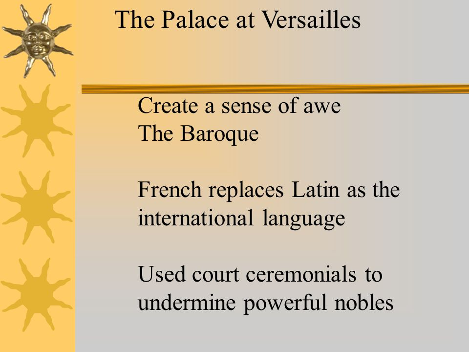 The Palace at Versailles Create a sense of awe The Baroque French replaces Latin as the international language Used court ceremonials to undermine pow