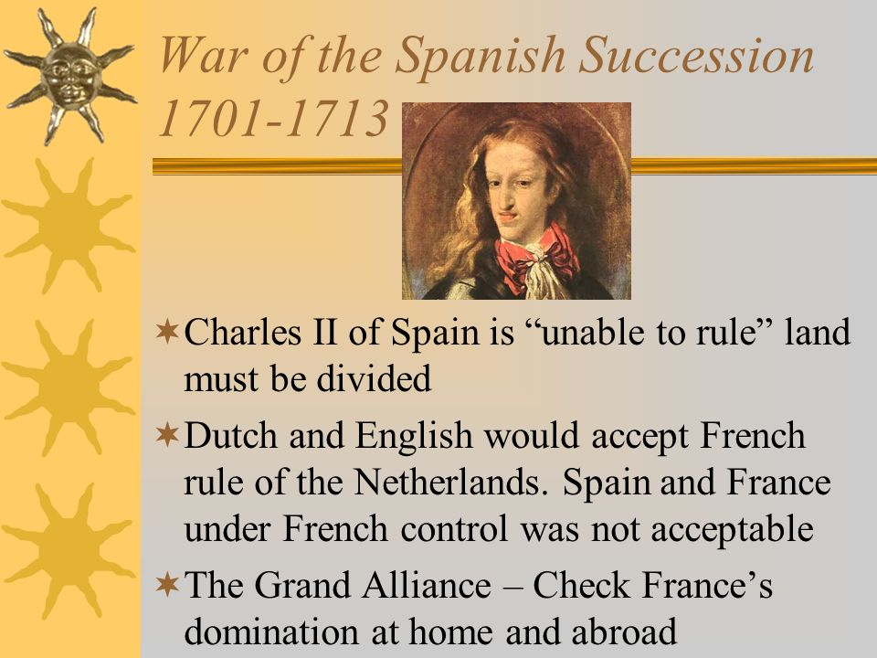 War of the Spanish Succession 1701-1713 Charles II of Spain is unable to rule land must be divided Dutch and English would accept French rule of the N