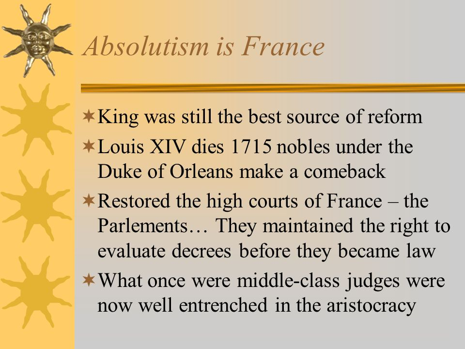Absolutism is France King was still the best source of reform Louis XIV dies 1715 nobles under the Duke of Orleans make a comeback Restored the high c