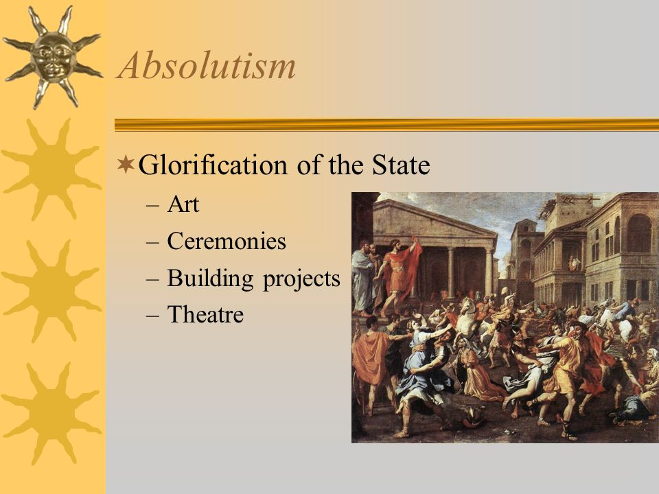 Absolutism Glorification of the State –Art –Ceremonies –Building projects –Theatre