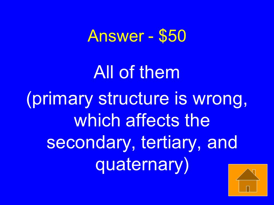 Answer - $50 All of them (primary structure is wrong, which affects the secondary, tertiary, and quaternary)