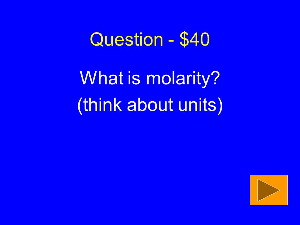 Question - $40 What is molarity (think about units)