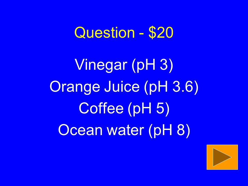 Question - $20 Vinegar (pH 3) Orange Juice (pH 3.6) Coffee (pH 5) Ocean water (pH 8)