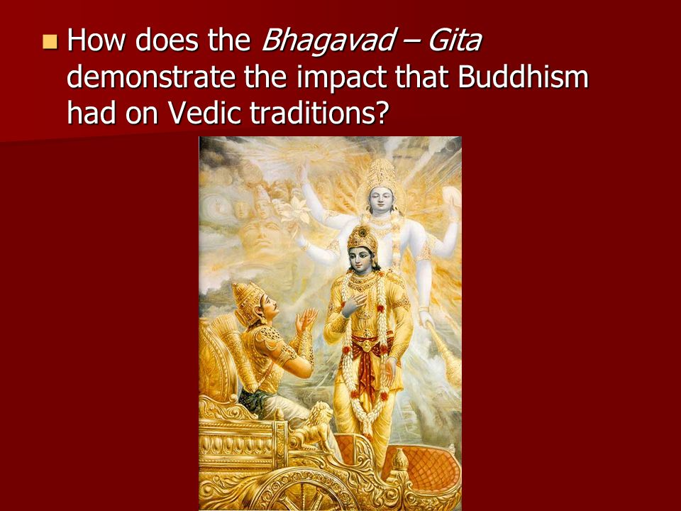 How does the Bhagavad – Gita demonstrate the impact that Buddhism had on Vedic traditions? How does the Bhagavad – Gita demonstrate the impact that Bu