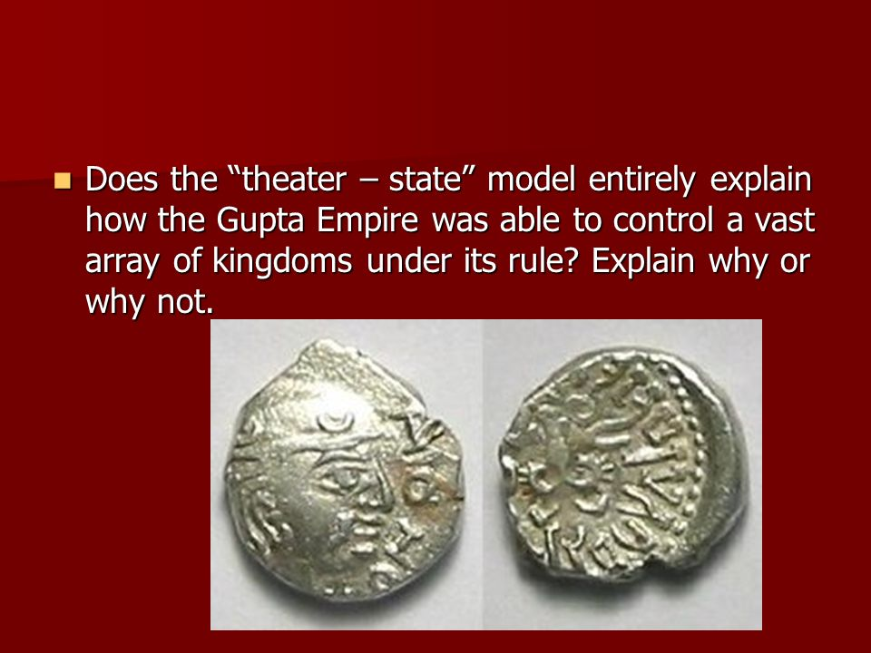 Does the theater – state model entirely explain how the Gupta Empire was able to control a vast array of kingdoms under its rule? Explain why or why n