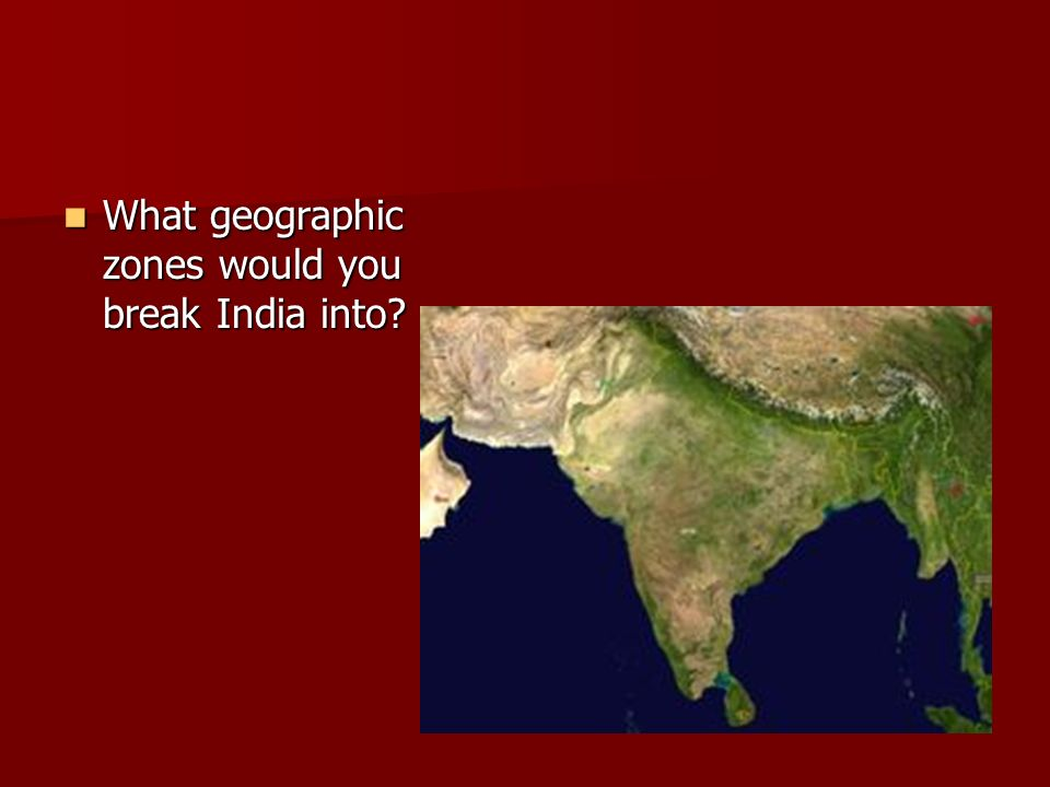 What geographic zones would you break India into? What geographic zones would you break India into?