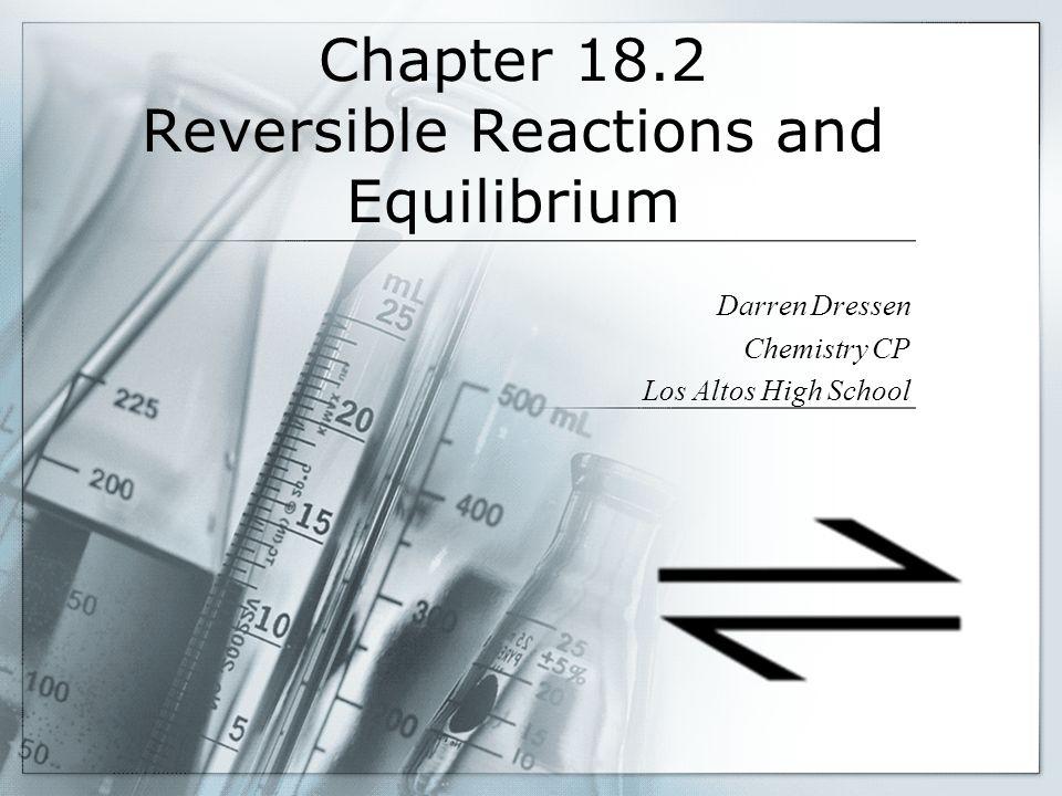 Chapter 18.2 Reversible Reactions and Equilibrium Darren Dressen Chemistry CP Los Altos High School