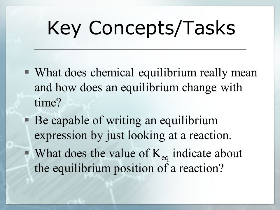 Key Concepts/Tasks What does chemical equilibrium really mean and how does an equilibrium change with time? Be capable of writing an equilibrium expre