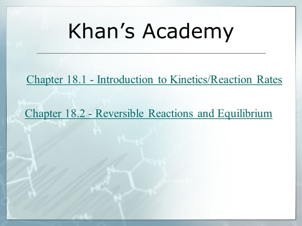Khans Academy Chapter 18.1 - Introduction to Kinetics/Reaction Rates Chapter 18.2 - Reversible Reactions and Equilibrium