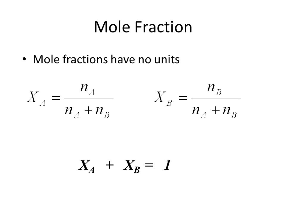 Mole Fraction Mole fractions have no units X A + X B = 1