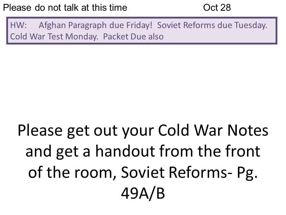 Please do not talk at this timeOct 28 HW: Afghan Paragraph due Friday! Soviet Reforms due Tuesday. Cold War Test Monday. Packet Due also Please get ou