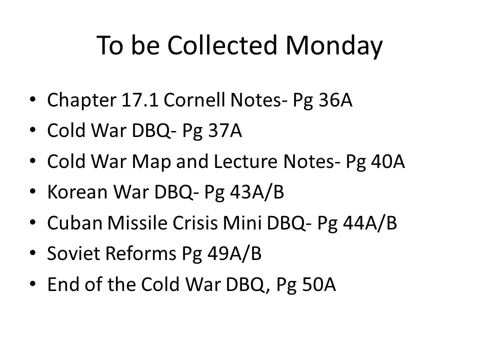 To be Collected Monday Chapter 17.1 Cornell Notes- Pg 36A Cold War DBQ- Pg 37A Cold War Map and Lecture Notes- Pg 40A Korean War DBQ- Pg 43A/B Cuban M